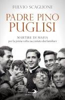 Padre Pino Puglisi. Martire di mafia per la prima volta raccontato dai familiari - Fulvio Scaglione