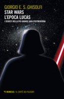 Star Wars. L'epoca Lucas. I segreti della più grande saga postmoderna - Ghisolfi Giorgio E. S.