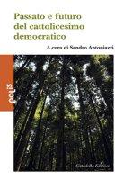 Passato e futuro del cattolicesimo democratico - Antoniazzi Sandro