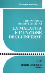 Copertina di 'La malattia e l'unzione degli infermi. I praenotanda dei libri liturgici'