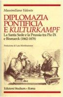 Diplomazia pontificia e Kulturkampf. La Santa Sede e la Prussia tra Pio IX e Bismarck (1862-1878) - Valente Massimiliano