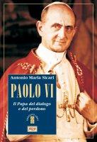 Paolo VI. Il Papa del dialogo e del perdono - Antonio M. Sicari