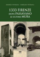 1333: Firenze dove passavano le ultime mura - Petrioli Andrea, Petrioli Fabrizio