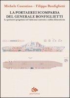 La portaerei scomparsa del generale Bonfiglietti. La portaerei progettata nel 1929 mai costruita e subito dimenticata - Cosentino Michele, Bonfiglietti Filippo