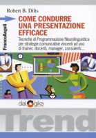 Come condurre una presentazione efficace. Tecniche di programmazione neurolinguistica per strategie comunicative vincenti - Dilts Robert B.