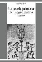 La scuola primaria nel Regno Italico. 1796-1814 - Piseri Maurizio