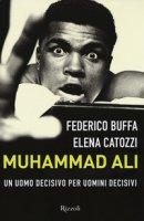 Muhammad Ali. Un uomo decisivo per uomini decisivi - Buffa Federico, Catozzi Elena