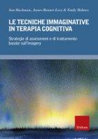 Le tecniche immaginative in terapia cognitiva. Strategie di assessment e di trattamento basate sull'imagery - Hackman Ann, Bennet-Levy James, Holmes Emily A.