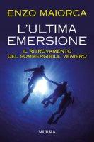 L' ultima emersione. Il ritrovamento del sommergibile Veniero - Maiorca Enzo