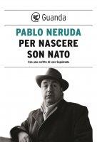 Per nascere sono nato - Pablo Neruda