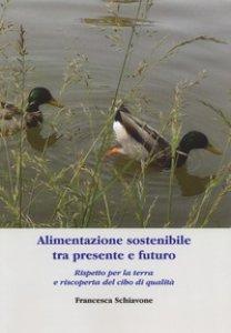 Copertina di 'Alimentazione sostenibile tra presente e futuro. Rispetto per la terra e riscoperta del cibo di qualità'
