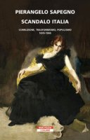 Scandalo Italia. Corruzione, trasformismo, populismo:1870-1900 - Sapegno Pierangelo