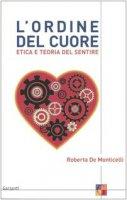 L' ordine del cuore. Etica e teoria del sentire - De Monticelli Roberta