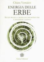 Energia delle erbe. Spunti pratici e meditativi per ritrovare il benessere olistico - Versaico Chiara