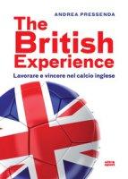 The British experience. Lavorare e vincere nel calcio inglese - Pressenda Andrea