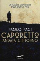 Caporetto andata e ritorno. Un viaggio sentimentale dall'Isonzo al Piave - Paci Paolo