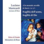 Fragilità dell'uomo, fragilità di Dio «Un neonato avvolto in fasce» (Lc 2,7) Ritiro di Natale - 2 CD - Luciano Manicardi