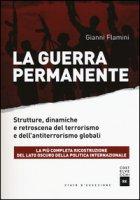 La guerra permanente. Strutture, dinamiche e retroscena del terrorismo e dell'antiterrorismo globali - Flamini Gianni