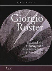 Copertina di 'Giorgio Roster. Scienziato e fotografo tra Ottocento e Novecento'