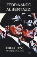 Rudolf Hess. Il solitario di Spandau - Albertazzi Ferdinando