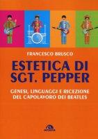 Estetica di Sgt. Pepper. Genesi, linguaggi e ricezione del capolavoro dei Beatles - Brusco Francesco