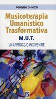 Musicoterapia Umanistico Trasformativa M.U.T. Un approccio in divenire - Ghiozzi Roberto