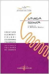 Copertina di 'Liturgia cosmica. Creature, elementi, colori celebrano l'eucarestia con le parole di Teilhard de Chardin'