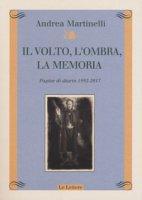 Il volto, l'ombra, la memoria. Pagine di diario 1992-2017 - Martinelli Andrea