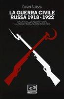 La guerra civile russa 1918-1922. Dalla Rivoluzione d'ottobre alla nascita dell'Unione sovietica - Bullock David