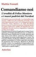 Comandiamo noi. L'eredità di Felice Maniero e i nuovi padrini del Nordest - Fossati Mattia