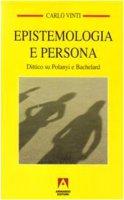 Epistemologia e persona. Dittico su Polanyi e Bachelard - Vinti Carlo
