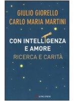 Con intelligenza e amore - Giorello Giulio, Martini Carlo Maria