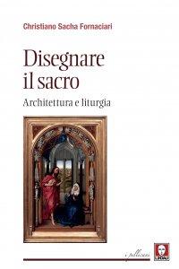 Copertina di 'Disegnare il sacro. Architettura e liturgia.'