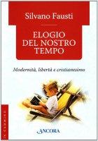 Elogio del nostro tempo. Modernità, libertà e cristianesimo - Fausti Silvano