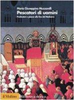 Pescatori di uomini. Predicatori e piazze alla fine del medioevo - Muzzarelli M. Giuseppina