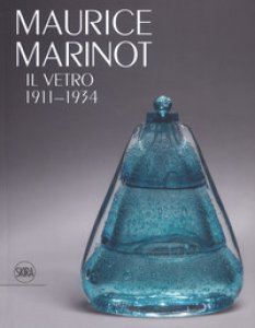 Copertina di 'Maurice Marinot. Il vetro 1911-1934. Ediz. illustrata'