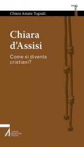 Copertina di 'Chiara d'Assisi. Come si diventa cristiani?'