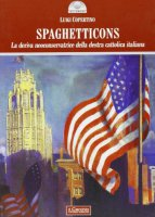 Spaghetticons. La deriva neoconservatrice della destra cattolica italiana - Copertino Luigi