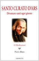 Santo Curato D'Ars. Diventare santi ogni giorno. 15 meditazioni - Blanc Pierre