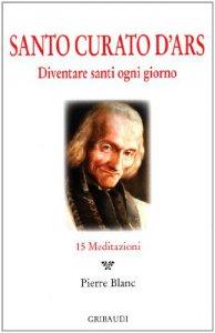 Copertina di 'Santo Curato D'Ars. Diventare santi ogni giorno. 15 meditazioni'