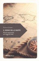 Il sogno delle mappe. Piccole annotazioni sui viaggi - Ciampi Paolo
