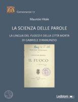 La scienza delle parole. La lingua del «Fuoco» e della «Città morta» di Gabriele D'Annunzio - Vitale Maurizio