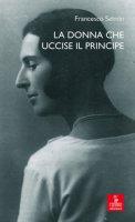 La donna che uccise il principe. Maria Antonietta Lazzarini e Luigi Alberico Trivulzio: la storia, le lettere - Selmin Francesco