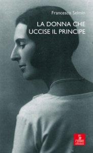 Copertina di 'La donna che uccise il principe. Maria Antonietta Lazzarini e Luigi Alberico Trivulzio: la storia, le lettere'
