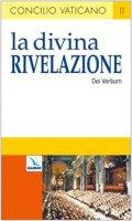 Dei Verbum la divina Rivelazione. Costituzione dogmatica sulla divina Rivelazione - Autori vari