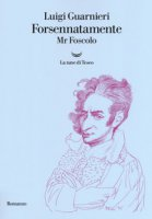 Forsennatamente Mr. Foscolo - Guarnieri Luigi