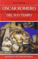 Oscar Romero e l'America centrale del suo tempo - Meyer Jean
