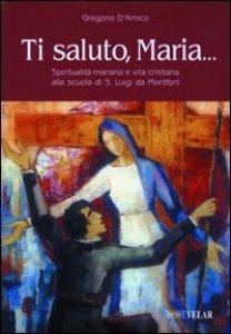 Copertina di 'Ti saluto, Maria... Spiritualità mariana e vita cristiana alla scuola di S. Luigi da Montfort'
