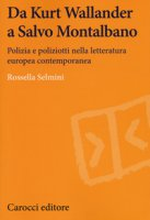 Da Kurt Wallander a Salvo Montalbano. Polizia e poliziotti nella letteratura europea contemporanea - Selmini Rossella