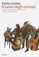 Il canto degli animali. I nostri fratelli e i loro sentimenti in musica e in poesia - Isotta Paolo